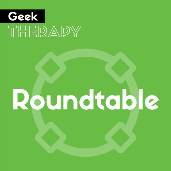 Geek Therapy Roundtable