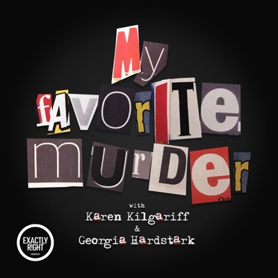 My Favorite Murder with Karen Kilgariff and Georgia Hardstark:Exactly Right