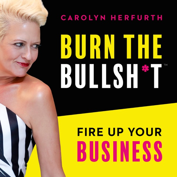 Burn The Bullsh*t :: Fire Up Your Business with Carolyn Herfurth