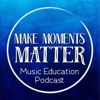 Make Moments Matter:  A Music Education Podcast artwork