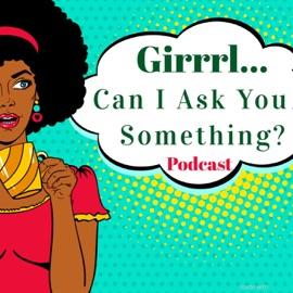 Girrrl Can I Ask You Something