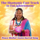 Image of The Shamanic Fast Track to EnLightenment with Peace Mother Geeta Sacred Song podcast