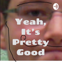 Yeah, It's Pretty Good podcast