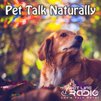 Pet Talk Naturally - Caring For Our Pets Naturally - Pets & Animals on Pet Life Radio (PetLifeRadio.com) podcast