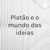 Platão e o mundo das ideias podcast