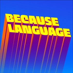 Because Language - a podcast about linguistics, the science of language.