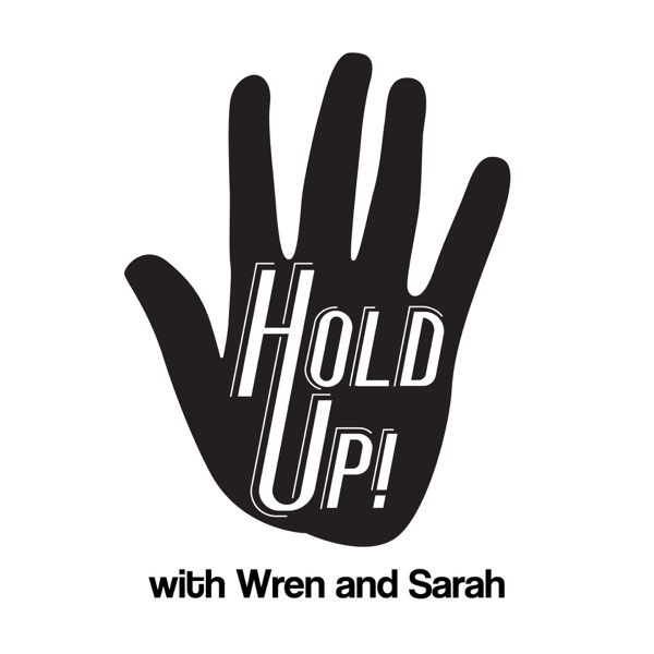 Hold Up! with Wren and Sarah