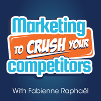 Marketing To Crush Your Competitors: Online Business - Marketing Strategies - Fabienne Raphaël podcast