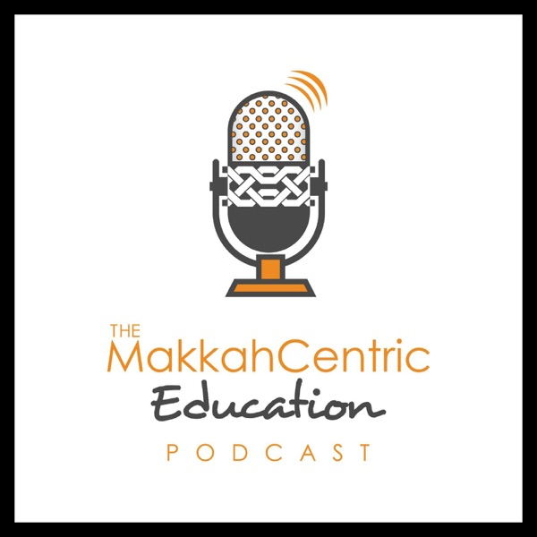 The MakkahCentric Education Podcast