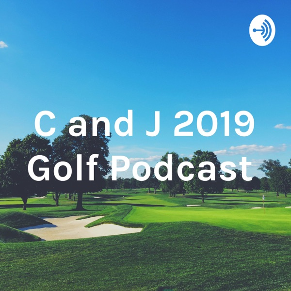 C and J 2019 Golf Podcast