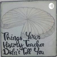 Things Your History Teacher Didn't Tell You podcast