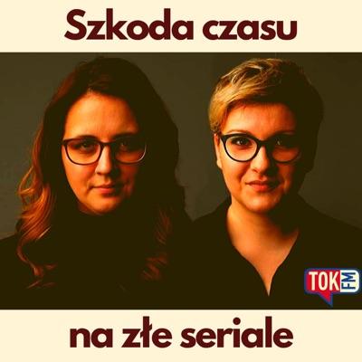 Szkoda czasu na złe seriale - Radio TOK FM:TOK FM - Zuzanna Piechowicz, Anna Piekutowska