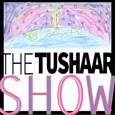 The Tushaar Show!