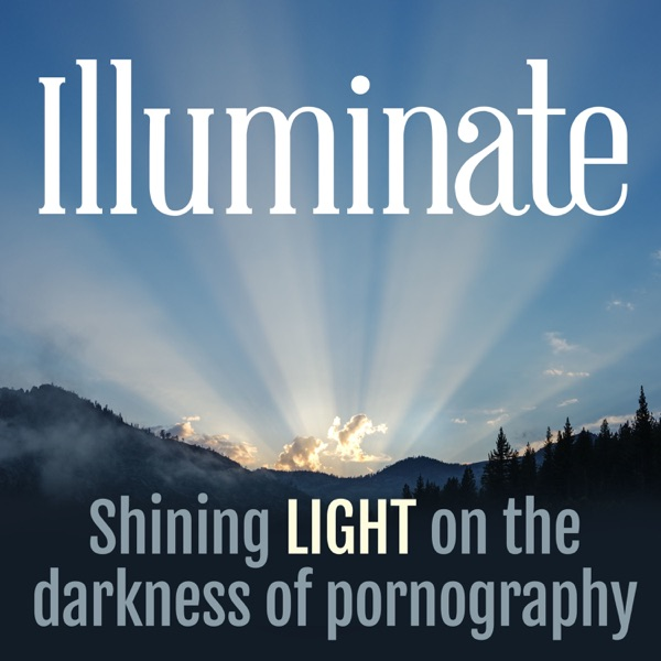 Illuminate Podcast: Shining Light on the Darkness of Pornography