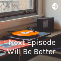 """""""Next Episode Will Be Better"""" podcast"""