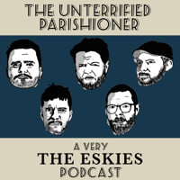 The Unterrified Parishioner - A Very The Eskies Podcast podcast