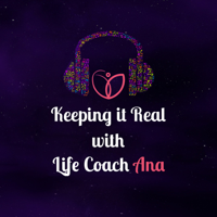 Keeping it Real with Life Coach Ana podcast