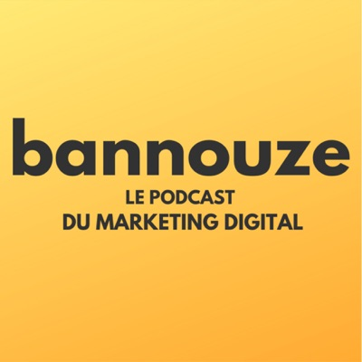 Bannouze : Le podcast du marketing digital !