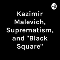 "Kazimir Malevich, Suprematism, and ""Black Square"" podcast"