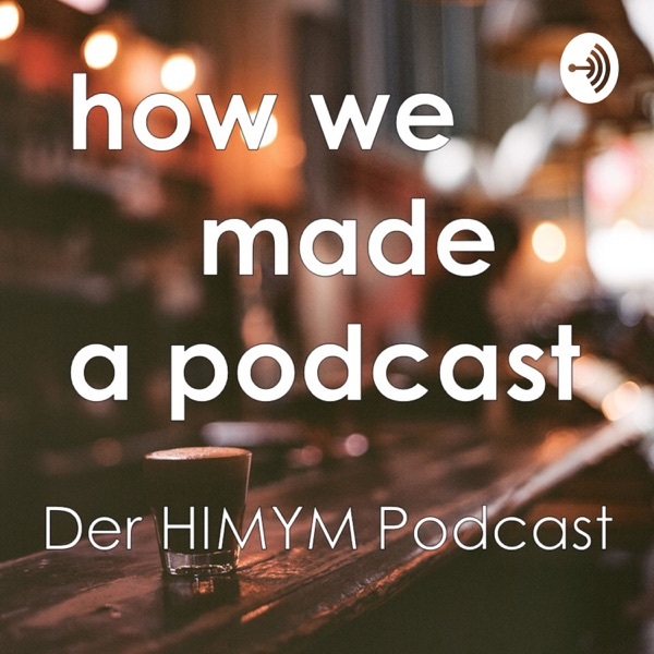How We Made A Podcast - Der How I Met Your Mother Podcast