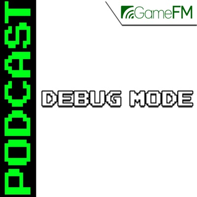 GameFM » Debug Mode – Podcast:GameFM