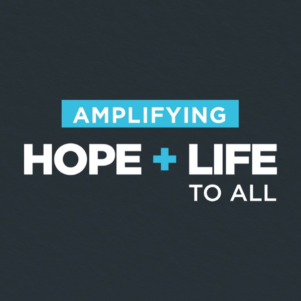 AMPLIFYING HOPE + LIFE TO ALL