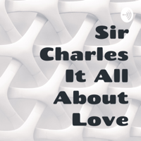 Sir Charles It All About Love podcast