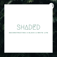 Shaded: Deconstructing a Black & White Life podcast