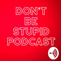 Don't Be Stupid podcast