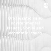 Urbanization and environmental Issues , Social and economic Issues podcast