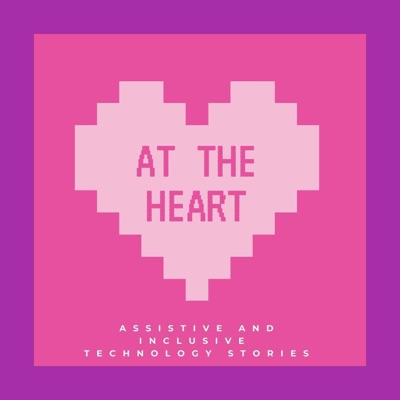 AT The Heart- Assistive and Inclusive Technology Stories