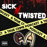Sick N Twisted : A True Crime Podcast podcast