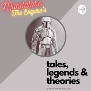 """Mandalore, the Esquire's """"Tales, Legends and Theories"""": A STAR WARS podcast"""