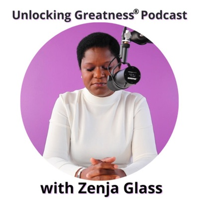 Unlocking Greatness Podcast with Zenja Glass:Zenja Glass