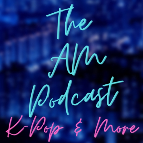 The AM Podcast: K-Pop & More