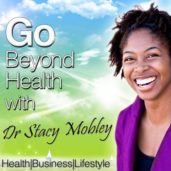 Go Beyond Health with Dr Stacy Mobley Health Business Lifestyle