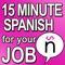 Learn Spanish: 15 Minute Spanish for your Job - Easy Spanish Materials to understand Conversational Spanish and Improve your