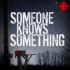 Someone Knows Something - CBC Podcasts