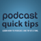 Podcast Quick Tips