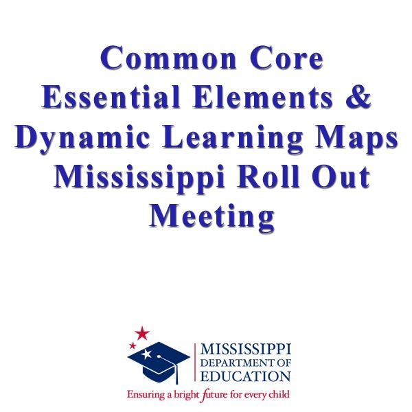 Common Core Essential Elements & Dynamic Learning Maps Mississippi Roll Out Meeting