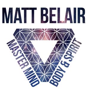 The Matt Belair Podcast | Master Mind, Body & Spirit