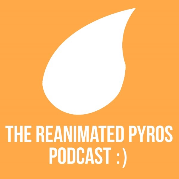 The Reanimated Pyros Podcast