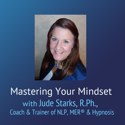 Mastering Your Mindset – Jude Starks, R.Ph., Coach & Trainer of NLP, MER® & Hypnosis