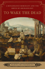 To Wake the Dead: A Renaissance Merchant and the Birth of Archaeology book