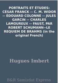 PORTRAITS ET ÉTUDES: CÉSAR FRANCK -- C. M. WIDOR -- ÉDOUARD COLONNE -- JULES GARCIN -- CHARLES LAMOUREUX -- FAUST, PAR ROBERT SCHUMANN--LE REQUIEM DE BRAHMS (in the original French)