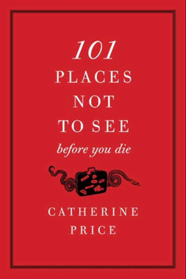 101 Places Not to See Before You Die - Catherine Price book
