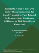 Become the Master of Your Own Destiny Thank Goodness for Bad Luck? Frustrated by Their Jobs and the Economy, Some Workers are Striking out on Their Own (Career Connection)