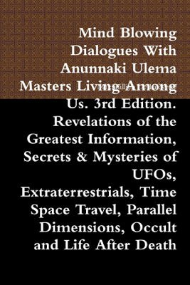 Mind Blowing Dialogues with Anunnaki Ulema Masters Living Among Us. 3rd Edition. Revelations of the Greatest Information, Secrets & Mysteries of UFOs, Extraterrestrials, Time Space Travel, Parallel Dimensions, Occult and Life After Death - Maximillien De Lafayette book