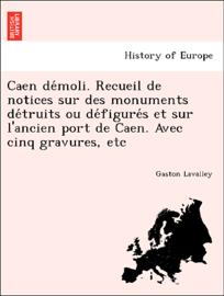 Caen démoli. Recueil de notices sur des monuments détruits ou défigurés et sur l'ancien port de Caen. Avec cinq gravures, etc