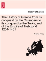 The History of Greece from its conquest by the Crusaders to its conquest by the Turks, and of the Empire of Trebizond 1204-1461